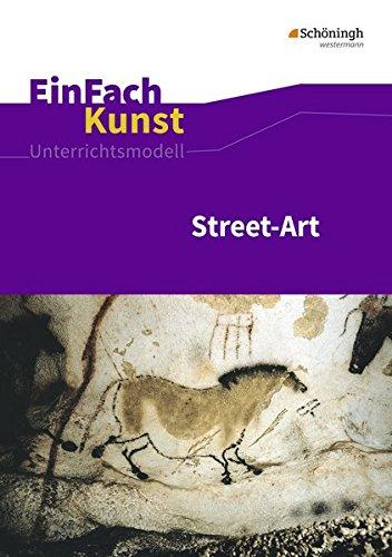 EinFach Kunst: Street-Art: Jahrgangsstufen 7 - 10: Unterrichtsmodelle / Street-Art: Jahrgangsstufen 7 - 10 (EinFach Kunst: Unterrichtsmodelle)