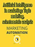 Artificial intelligence in marketing: Topic modeling, scientometric analysis : Artificial intelligence in supply chain management , artificial intelligence in marketing (English Edition)