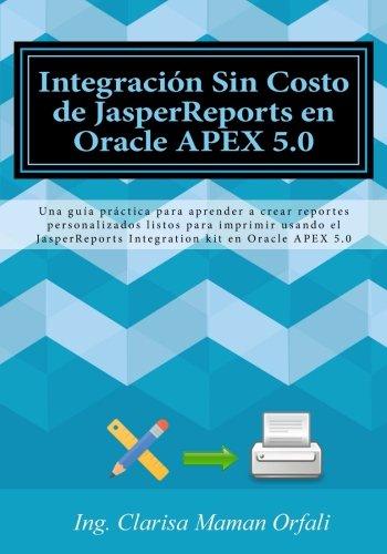 Integración Sin Costo de JasperReports en Oracle APEX 5.0: Una guía práctica para aprender a crear reportes personalizados listos para imprimir usando ... Integration kit en Oracle APEX 5.0