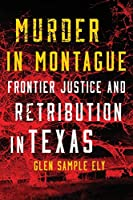 Murder in Montague: Frontier Justice and Retribution in Texas