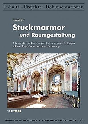 Stuckmarmor und Raumgestaltung: Johann Michael Feichtmayers Stuckmarmorausstattungen sakraler Innenräume und deren Bedeutung