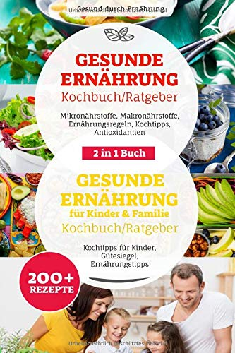 Gesunde Ernährung & Gesunde Ernährung für Kinder & Familie Ratgeber/ Kochbuch: 2 in 1 Buch, Ernährungsregeln, Nährstoffe, Antioxidantien, Kochtipps für Kinder, 200+ Rezepte