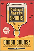 Creating and Flavoring Spirits - Crash Course - [2 Books in 1]: The Perfected Step-by-Step Guide to Make Homemade Moonshine, Whisky and More with the World's Great Plants