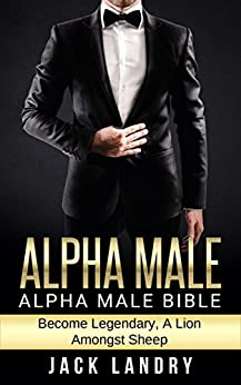 ALPHA MALE: Alpha Male Bible: Become Legendary, A Lion Amongst Sheep (Man's Man, Attract Women Easily, Become The Lion) by [Jack Landry]