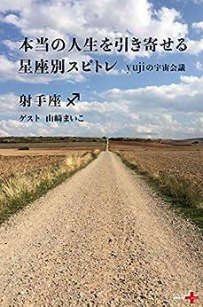 [yuji, 山﨑まいこ]の本当の人生を引き寄せる星座別スピトレ 射手座 yujiの宇宙会議 (幻冬舎plus+)