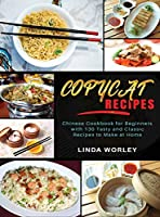 Copycat Recipes: Chinese Cookbook for Beginners with 130 Tasty and Classic Recipes to Make at Home