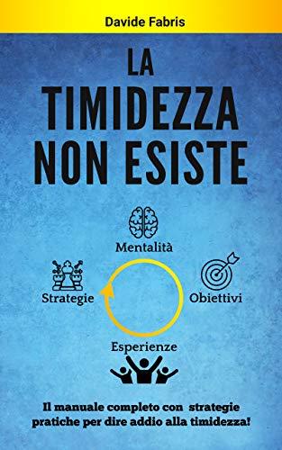 LA TIMIDEZZA NON ESISTE: Il manuale completo con strategie pratiche per dire addio alla timidezza (Oltre la Timidezza Vol. 2)