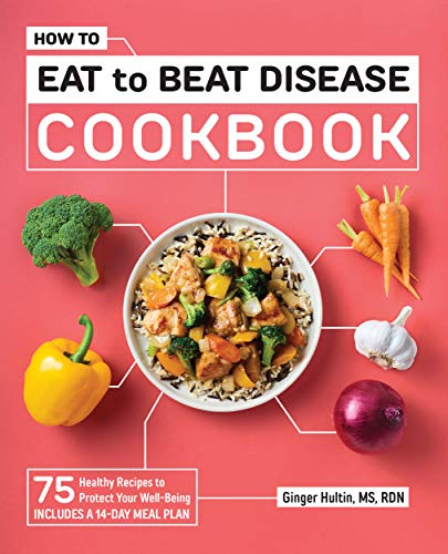 How to Eat to Beat Disease Cookbook: 75 Healthy Recipes to Protect Your Well-Being