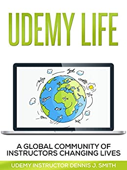 Udemy Life: Global Community of Udemy Instructors Changing Lives Through Online Education by [Dennis Smith]