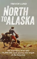 North To Alaska: The True Story of An epic, 16,000-mile cycle journey the length of the Americas (English Edition)