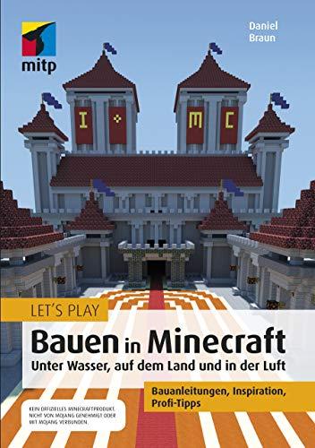 Let´s Play: Bauen in Minecraft. Unter Wasser, auf dem Land und in der Luft: Bauanleitungen, Inspiration, Profi-Tipps (mitp Anwendungen)