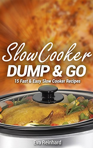 Slow Cooker Dump & Go: 15 Fast & Easy Slow Cooker Recipes (Quick Recipes, Crock Pot Recipes, Slow Cooker Recipes, Freezer Meals) by [Eva Reinhard]