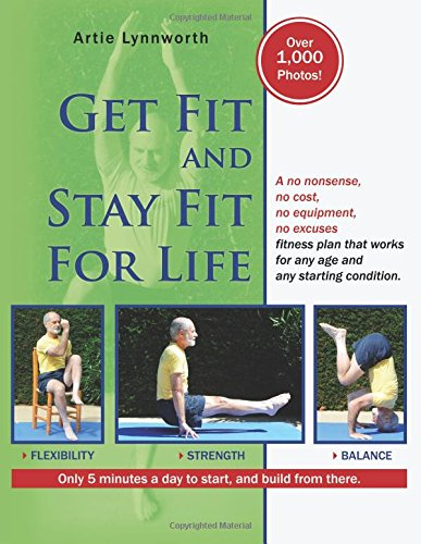 Get Fit And Stay Fit For Life: A No Nonsense, No Cost, No Equipment, No Excuses Fitness Plan That Works For Any Age And An...