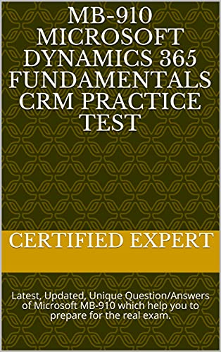MB-910 Microsoft Dynamics 365 Fundamentals CRM Practice test: Latest, Updated, Unique Question/Answers of Microsoft MB-910 which help you to prepare for the real exam. (English Edition)