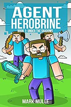 Agent Herobrine (Book 1): Under the Shadows (An Unofficial Minecraft Book for Kids Ages 9 - 12 (Preteen) by [Mark Mulle]