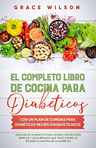 El Completo libro de cocina para diabéticos con un plan de comidas para diabéticos recién diagnosticados: Un plan de alimentos para un mes con recetas simples y equilibradas
