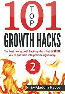 TOP 101 growth hacks - 2: The best new growth hacking ideas that INSPIRE you to put them into practice right away (Volume 2)