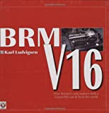 BRM V16: How Britain's Auto Makers Built a Grand Prix Car to Beat the World - Karl Ludvigsen
