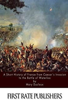 A Short History of France from Caesar?s Invasion to the Battle of Waterloo