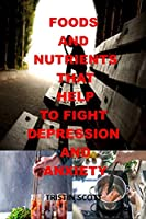 FOODS AND NUTRIENTS THAT HELP TO FIGHT DEPRESSION AND ANXIETY: Foods and Nutrients for Mania and Depression, this is your brain on food, foods that fight depression, anxiety, PTSD,OCD,ADHD