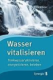 Wasser vitalisieren: Trinkwasser aktivieren, energetisieren, beleben