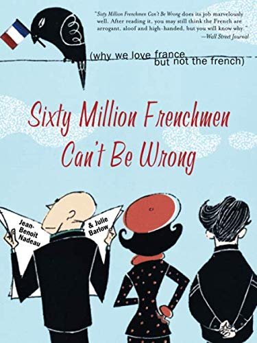 Sixty Million Frenchmen Can't Be Wrong: Why We Love France but Not the French