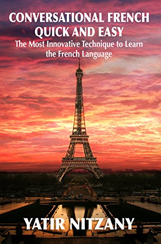 Conversational French Quick and Easy: The Most Innovative and Revolutionary Technique to Learn the French Language. For Beginners, Intermediate, and Advanced Speakers. by [Yatir Nitzany, Amanda Parrotte]