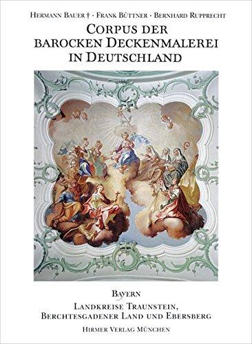 Corpus der barocken Deckenmalerei in Deutschland, Bayern: Band 11 - Landkreise Traunstein, Berchtesgadener Land und Ebersberg