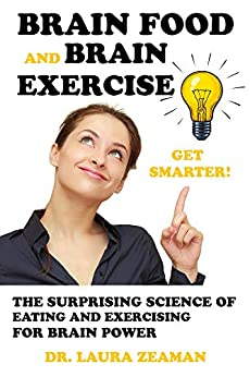 BRAIN FOOD AND BRAIN EXERCISE:: THE SURPRISING SCIENCE OF EATING AND EXERCISING FOR BRIAN POWER by [DR. LAURA ZEAMAN]