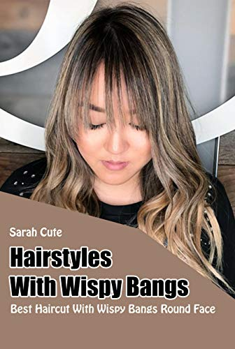 Hairstyles With Wispy Bangs: Best Haircut With Wispy Bangs Round Face (English Edition)