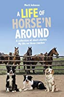 A Life of Horse'n Around: A collection of short stories: My life on three ranches