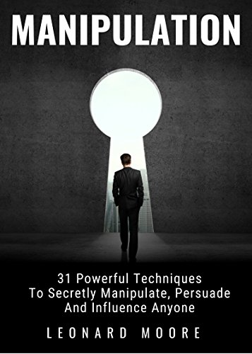 Manipulation: 31 Powerful Techniques to Secretly Manipulate, Persuade and Influence People (English Edition)