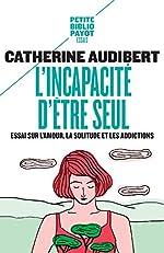 L'incapacité d'être seul - Essai sur l'amour, la solitude et les addictions de Catherine Audibert