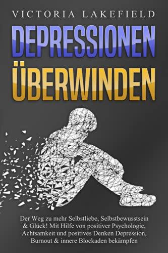 DEPRESSIONEN ÜBERWINDEN: Der Weg zu mehr Selbstliebe, Selbstbewusstsein & Glück! Mit Hilfe von...