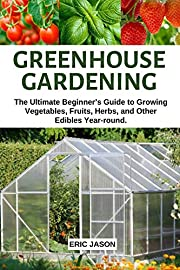 Greenhouse Gardening : The Ultimate Beginner's Guide to Growing Vegetables, Fruits, Herbs, and Other Edibles Year-round - Container Gardening, RaisedBed Gardening, Indoor Growing & Organic Gardening