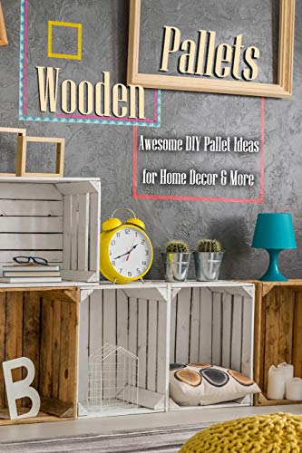 Wooden Pallets: Awesome DIY Pallet Ideas for Home Decor & More: Home Decor Book