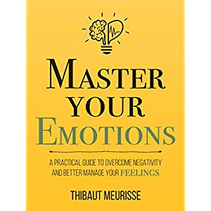 Master Your Emotions: A Practical Guide to Overcome Negativity and Better Manage Your Feelings (Mastery Series Book 1) Kindle Edition