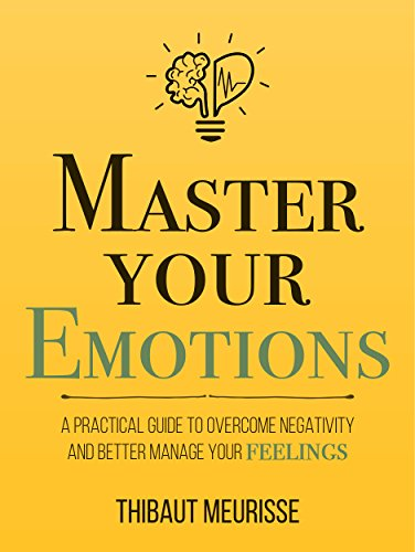Master Your Emotions: A Practical Guide to Overcome Negativity and Better Manage Your...