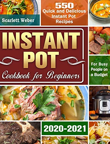 Instant Pot Cookbook for Beginners 2020-2021: 550 Quick and Delicious Instant Pot Recipes for Busy People on a Budget