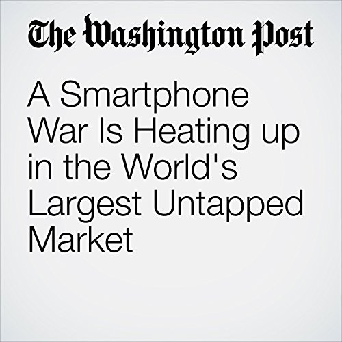A Smartphone War Is Heating up in the World's Largest Untapped Market | Vidhi Doshi