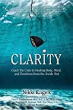 Clarity: Crack the Code to Healing Body, Mind, and Emotions from the Inside Out