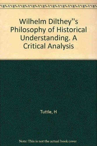 Wilhelm Dilthey''s Philosophy of Historical Understanding. A Critical Analysis