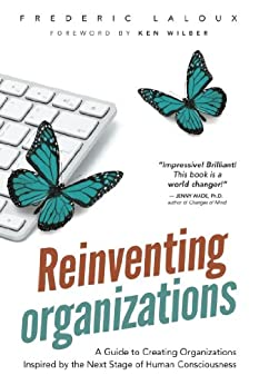 [Frédéric Laloux, Ken Wilber]のReinventing Organizations: A Guide to Creating Organizations Inspired by the Next Stage of Human Consciousness (English Edition)