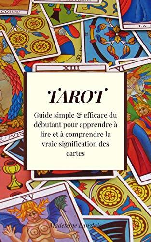Tarot : Guide simple & efficace du débutant pour apprendre à lire et à comprendre la vraie signification des cartes (French Edition)