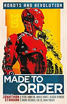 Made to Order: Robots and Revolution by [Jonathan Strahan, Peter F. Hamilton, Annalee Newitz, Alastair Reynolds, Brooke Bolander, Ken Liu, Sarah Pinsker]