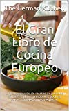 El Gran Libro de Cocina Europeo: La gran colección de recetas de pasteles, entrantes, platos principales, postres, salsas, cócteles, sopas y especias