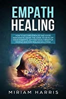 Empath Healing: How to Become a Healer and Avoid Narcissistic Abuse. The Guide to Develop your Powerful Gift for Highly Sensitive People. Emotion Healing Solution (Spiritual Gifts)