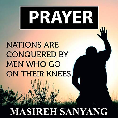 Prayer: Nations Are Conquered by Men Who Go on Their Knees audiobook cover art