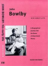 John Bowlby: His Early Life: A Biographical Jounrey Into the Roots of Attachment Therapy