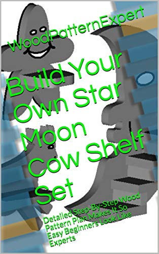 Build Your Own Star Moon Cow Shelf Set: Detailed Step-By-Step Wood Pattern Plan Makes It So Easy Beginners Look Like Experts (English Edition)